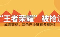 """""""王者荣耀""""被抢注成酒商标,灰色产业链有多暴利?"""